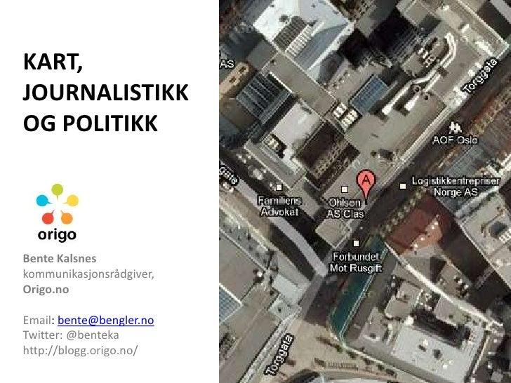 KART, JOURNALISTIKK OG POLITIKK<br />Bente Kalsneskommunikasjonsrådgiver, <br />Origo.no<br />Email: bente@bengler.noTwitt...
