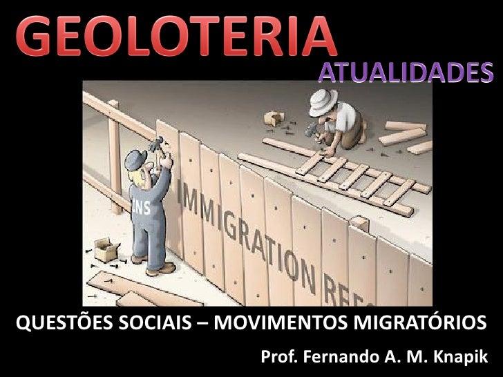 QUESTÕES SOCIAIS – MOVIMENTOS MIGRATÓRIOS                      Prof. Fernando A. M. Knapik