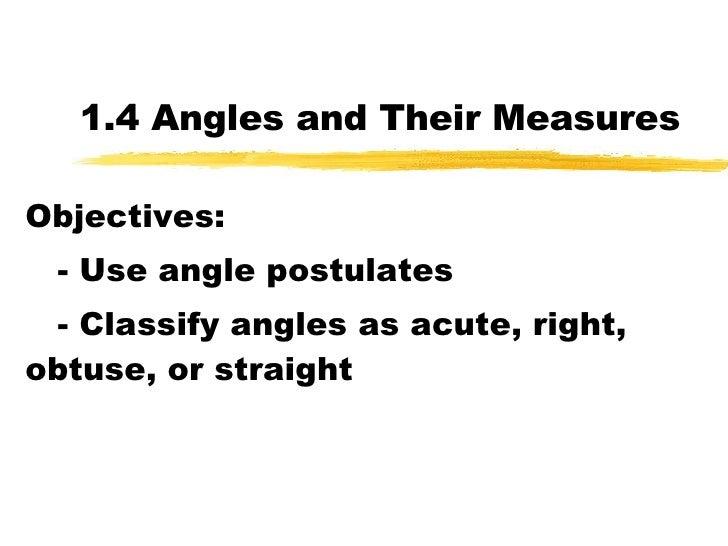 1.4 Angles and Their Measures Objectives: - Use angle postulates - Classify angles as acute, right, obtuse, or straight