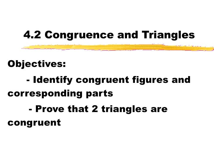 4.2 Congruence and Triangles Objectives: - Identify congruent figures and corresponding parts - Prove that 2 triangles are...