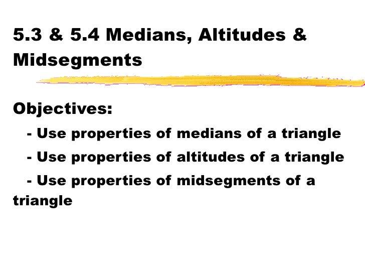 5.3 & 5.4 Medians, Altitudes & Midsegments Objectives: - Use properties of medians of a triangle - Use properties of altit...