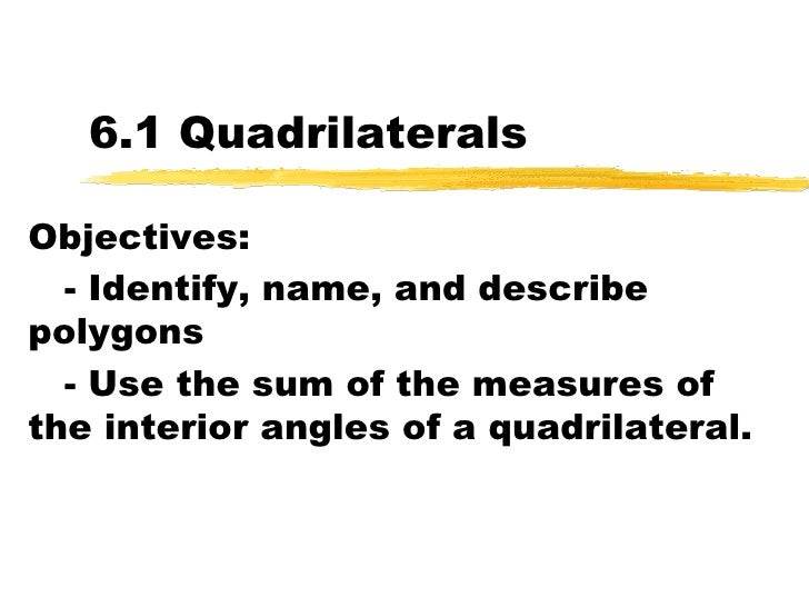 6.1 Quadrilaterals Objectives: - Identify, name, and describe polygons - Use the sum of the measures of the interior angle...