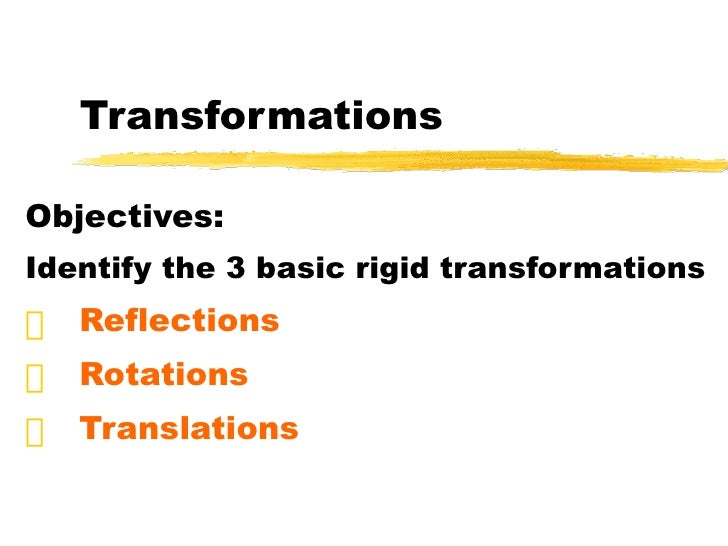 Transformations <ul><li>Objectives: </li></ul><ul><li>Identify the 3 basic rigid transformations </li></ul><ul><li>Reflect...