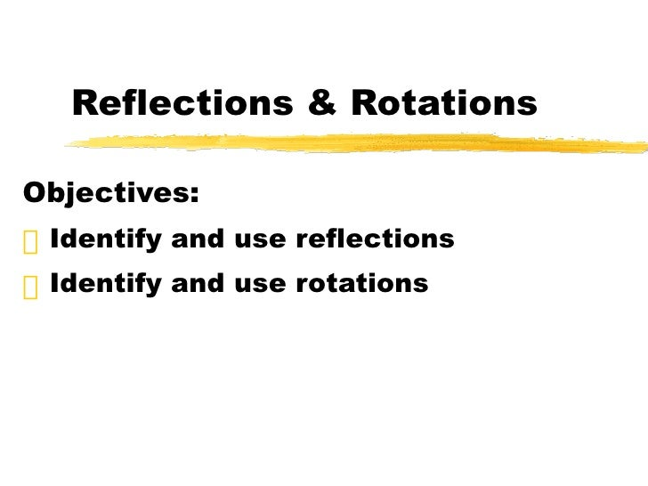 Reflections & Rotations <ul><li>Objectives: </li></ul><ul><li>Identify and use reflections </li></ul><ul><li>Identify and ...