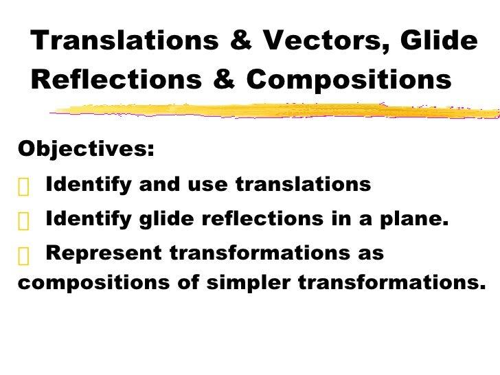 Translations & Vectors, Glide Reflections & Compositions <ul><li>Objectives: </li></ul><ul><li>Identify and use translatio...