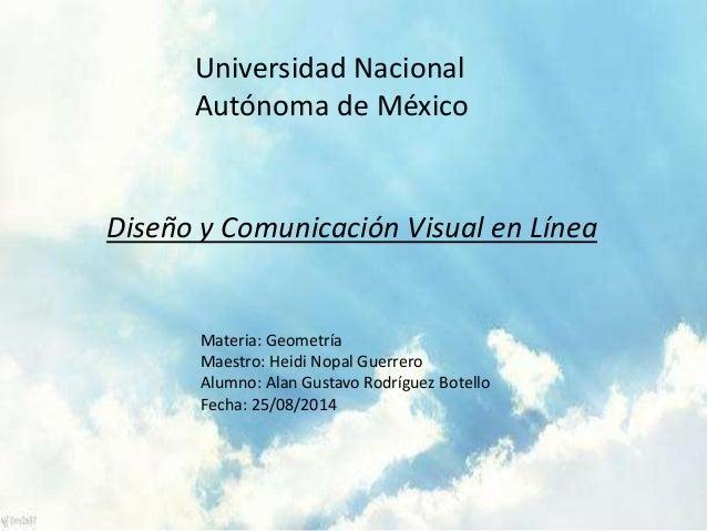 Universidad Nacional  Autónoma de México  Diseño y Comunicación Visual en Línea  Materia: Geometría  Maestro: Heidi Nopal ...