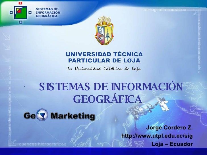 <ul><li>SISTEMAS DE INFORMACIÓN GEOGRÁFICA </li></ul>Jorge Cordero Z. http://www.utpl.edu.ec/sig Loja – Ecuador