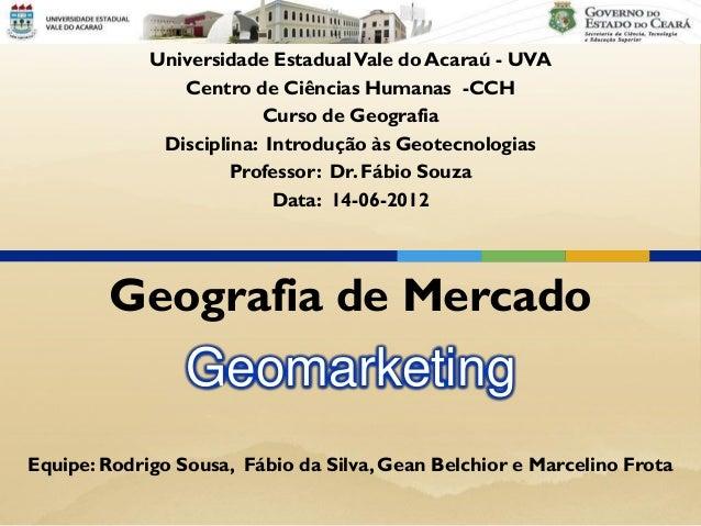 Geomarketing Geografia de Mercado Universidade EstadualVale do Acaraú - UVA Centro de Ciências Humanas -CCH Curso de Geogr...
