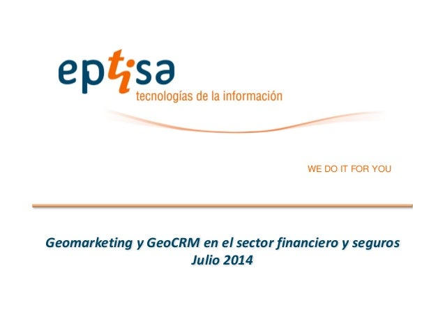 WE DO IT FOR YOU Geomarketing y GeoCRM en el sector financiero y seguros Julio 2014