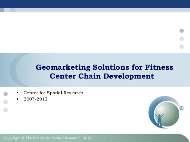 Geomarketing Solutions for Fitness Center Chain Development • •  Center for Spatial Research 2007-2012