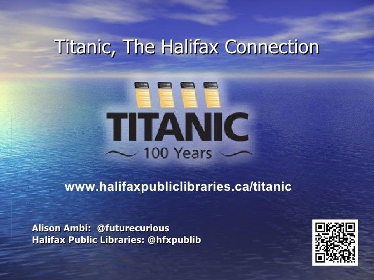 Titanic, The Halifax Connection      www.halifaxpubliclibraries.ca/titanicAlison Ambi: @futurecuriousHalifax Public Librar...