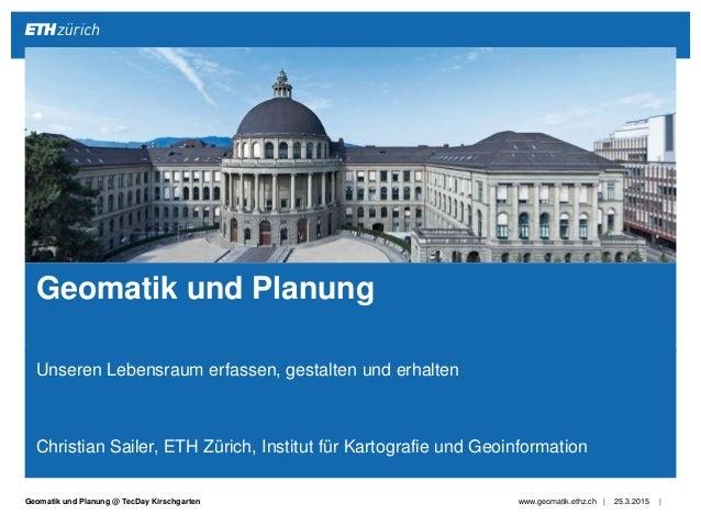 ||Geomatik und Planung @ TecDay Kirschgarten Unseren Lebensraum erfassen, gestalten und erhalten Christian Sailer, ETH Zür...