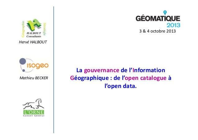 3&4octobre2013 HervéHALBOUT  MathieuBECKER  Lagouvernance del'Information Géographique :del'open catalogue à l...