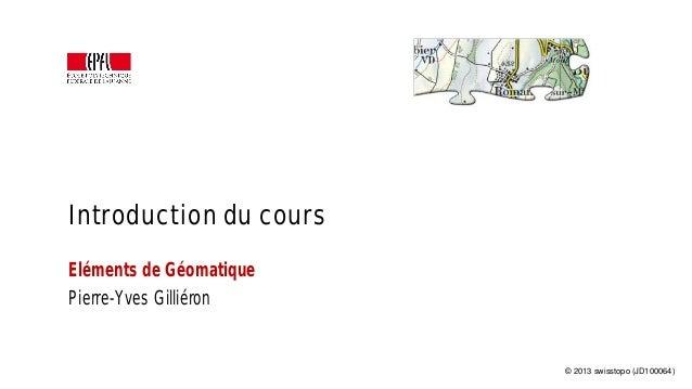 Introduction du cours Eléments de Géomatique Pierre-Yves Gilliéron © 2013 swisstopo (JD100064)