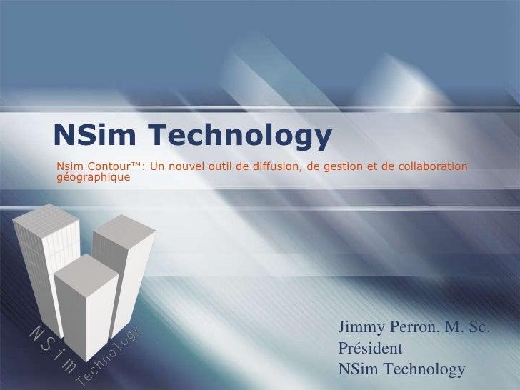 Nsim Contour™: Un nouvel outil de diffusion, de gestion et de collaboration géographique NSim Technology Jimmy Perron, M. ...