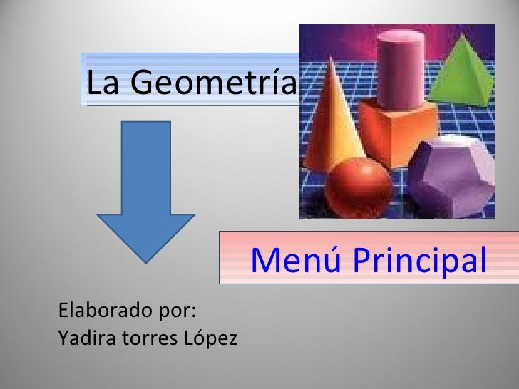 Menú   Principal La Geometría Elaborado por:  Yadira torres López