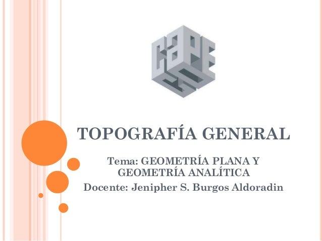 TOPOGRAFÍA GENERAL Tema: GEOMETRÍA PLANA Y GEOMETRÍA ANALÍTICA Docente: Jenipher S. Burgos Aldoradin