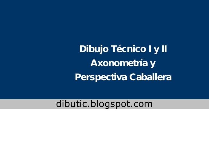 Dibujo Técnico I y II Axonometría y Perspectiva Caballera www.colegioslaude.com dibutic.blogspot.com