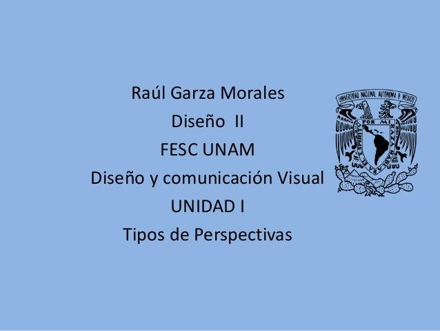 Raúl Garza Morales Diseño II FESC UNAM Diseño y comunicación Visual UNIDAD I Tipos de Perspectivas