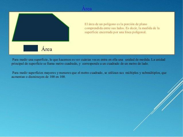 Área El área de un polígono es la porción de plano comprendida entre sus lados. Es decir, la medida de la superficie encer...