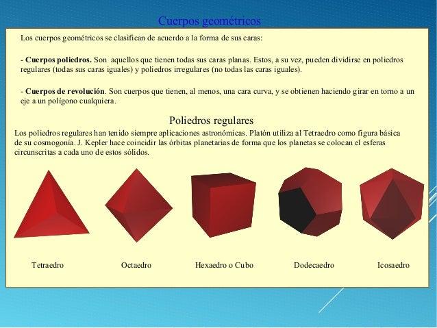 Cuerpos geométricos Los cuerpos geométricos se clasifican de acuerdo a la forma de sus caras: - Cuerpos poliedros. Son aqu...