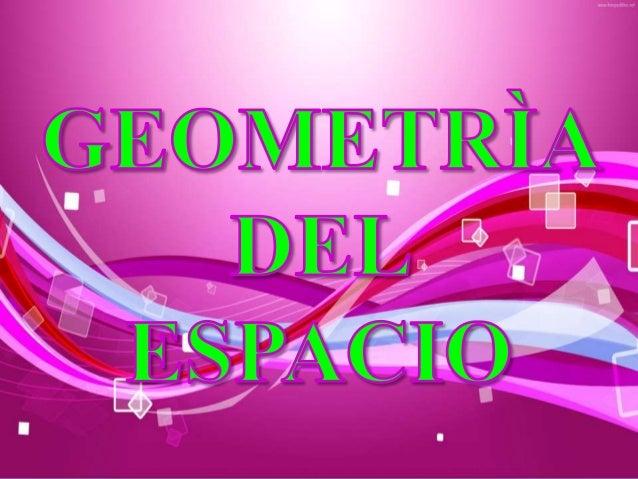 La Geometría del Espacio es la rama de la geometría que se encarga del estudio de las figuras geométricas voluminosas que ...