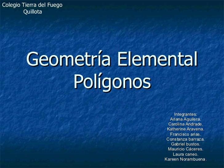 Geometría Elemental Polígonos Integrantes: Ariana Aguilera. Carolina Andrade. Katherine Aravena. Francisco arias. Constanz...