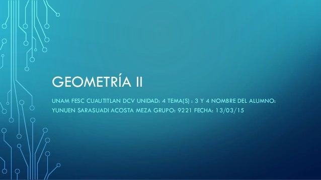 GEOMETRÍA II UNAM FESC CUAUTITLAN DCV UNIDAD: 4 TEMA(S) : 3 Y 4 NOMBRE DEL ALUMNO: YUNUEN SARASUADI ACOSTA MEZA GRUPO: 922...