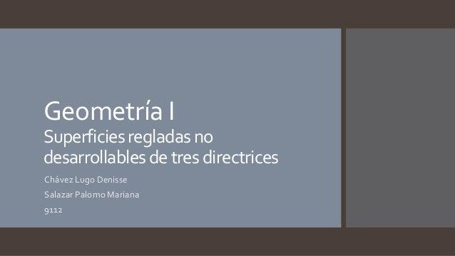 Geometría I Superficiesregladasno desarrollablesdetresdirectrices Chávez Lugo Denisse Salazar Palomo Mariana 9112