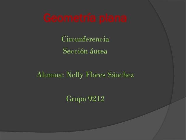 Geometría plana Circunferencia Sección áurea Alumna: Nelly Flores Sánchez Grupo 9212