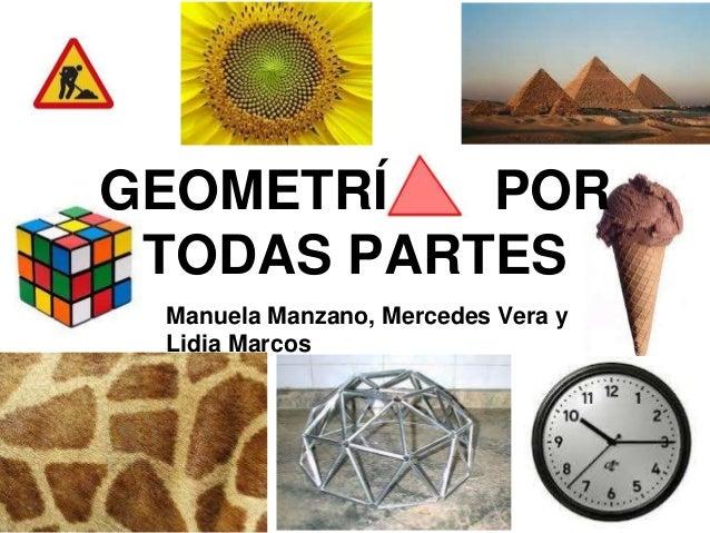 GEOMETRÍ POR  TODAS PARTES  Manuela Manzano, Mercedes Vera y  Lidia Marcos