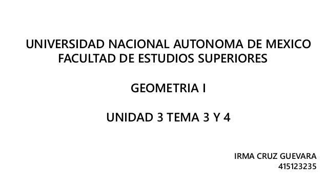 UNIVERSIDAD NACIONAL AUTONOMA DE MEXICO  FACULTAD DE ESTUDIOS SUPERIORES  GEOMETRIA I  UNIDAD 3 TEMA 3 Y 4  IRMA CRUZ GUEV...