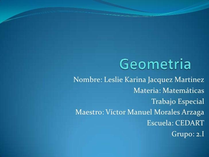 Geometria<br />Nombre: Leslie Karina Jacquez Martinez<br />Materia: Matemáticas<br />Trabajo Especial<br />Maestro: Víctor...