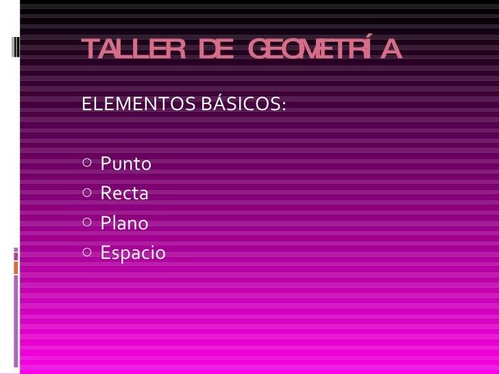 TALLER DE GEOMETRÍA <ul><li>ELEMENTOS BÁSICOS: </li></ul><ul><li>Punto  </li></ul><ul><li>Recta  </li></ul><ul><li>Plano  ...