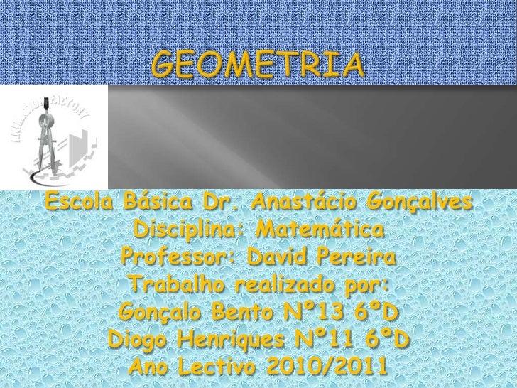 Geometria<br />Escola Básica Dr. Anastácio Gonçalves<br />Disciplina: Matemática<br />Professor: David Pereira<br />Trabal...