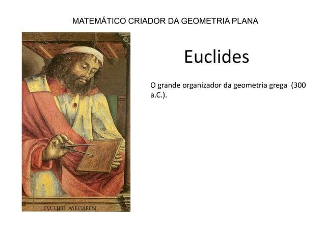 MATEMÁTICO CRIADOR DA GEOMETRIA PLANAEuclidesO grande organizador da geometria grega (300a.C.).
