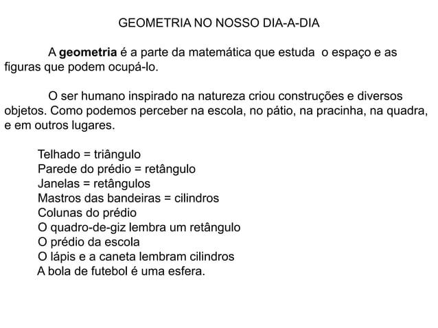 GEOMETRIA NO NOSSO DIA-A-DIAA geometria é a parte da matemática que estuda o espaço e asfiguras que podem ocupá-lo.O ser h...