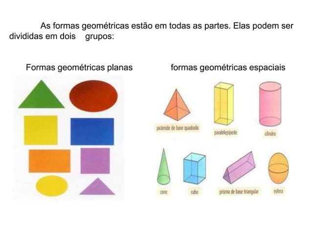 As formas geométricas estão em todas as partes. Elas podem serdivididas em dois grupos:Formas geométricas planas formas ge...