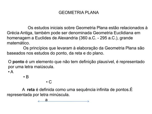GEOMETRIA PLANAOs estudos iniciais sobre Geometria Plana estão relacionados àGrécia Antiga, também pode ser denominada Geo...