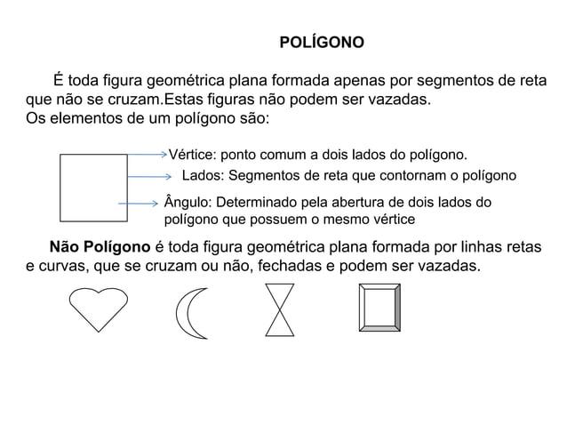 POLÍGONOÉ toda figura geométrica plana formada apenas por segmentos de retaque não se cruzam.Estas figuras não podem ser v...