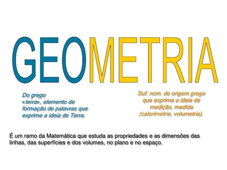 GEOMETRIA<br />Suf. nom. de origem grega que exprime a ideia de medição, medida                        (calorimetria, volu...