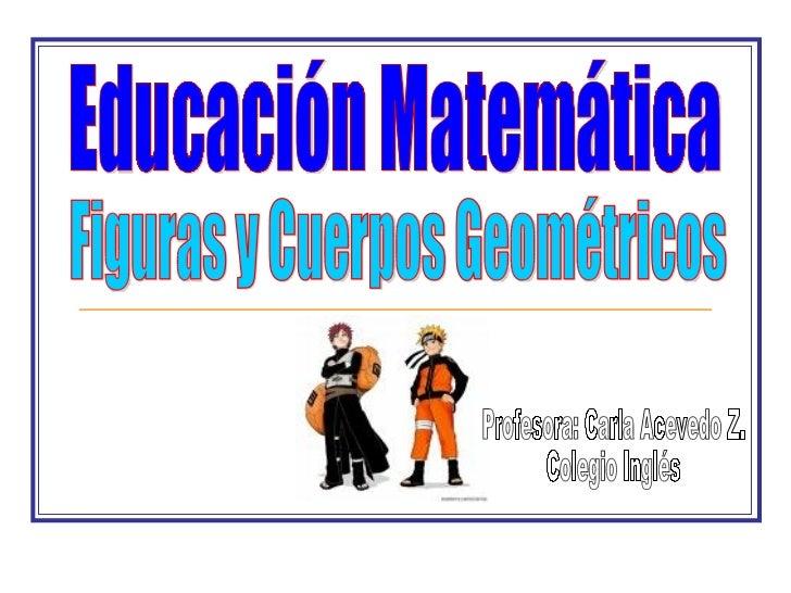 Educación Matemática Figuras y Cuerpos Geométricos Profesora: Carla Acevedo Z. Colegio Inglés