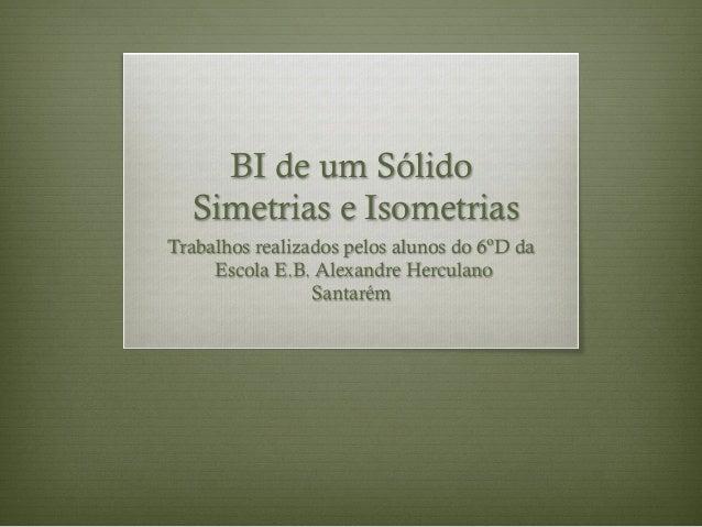 BI de um Sólido Simetrias e Isometrias Trabalhos realizados pelos alunos do 6ºD da Escola E.B. Alexandre Herculano Santarém