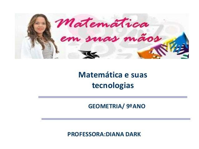 Matemática e suas tecnologias GEOMETRIA/ 9ºANO PROFESSORA:DIANA DARK
