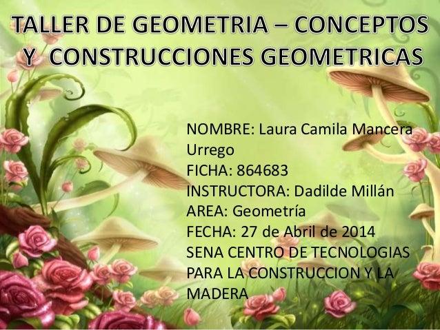 NOMBRE: Laura Camila Mancera Urrego FICHA: 864683 INSTRUCTORA: Dadilde Millán AREA: Geometría FECHA: 27 de Abril de 2014 S...