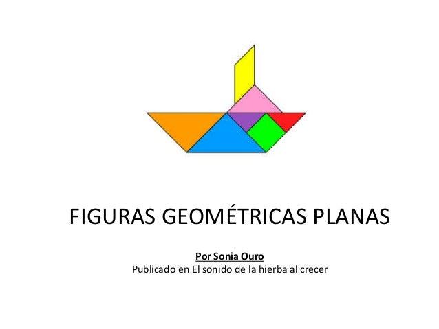 FIGURAS GEOMÉTRICAS PLANAS Por Sonia Ouro Publicado en El sonido de la hierba al crecer
