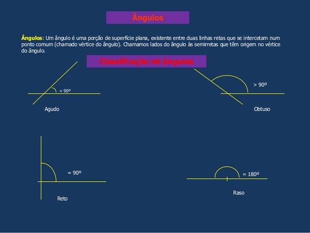 Classificação de ângulos Ângulos: Um ângulo é uma porção de superfície plana, existente entre duas linhas retas que se int...