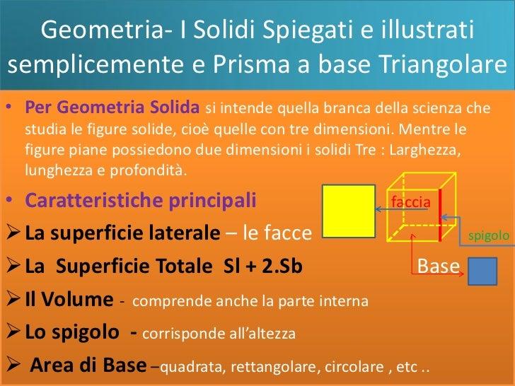 Geometria- I Solidi Spiegati e illustratisemplicemente e Prisma a base Triangolare• Per Geometria Solida si intende quella...