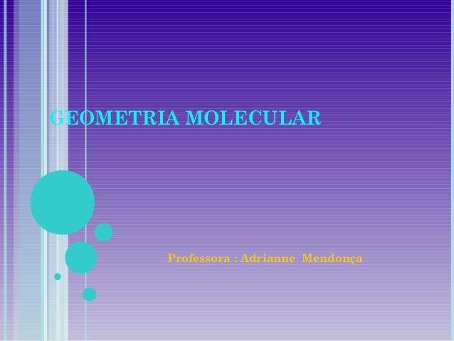 GEOMETRIA MOLECULARProfessora : Adrianne Mendonça