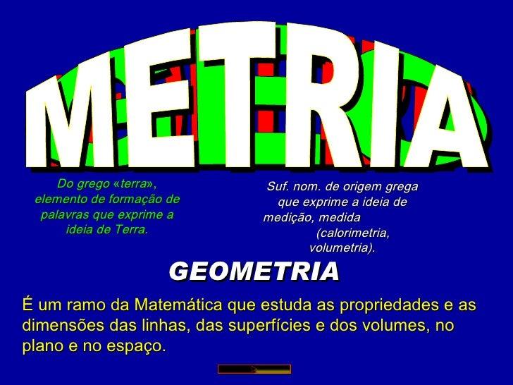 GEOMETRIA GEOMETRIA É um ramo da Matemática que estuda as propriedades e as dimensões das linhas, das superfícies e dos vo...